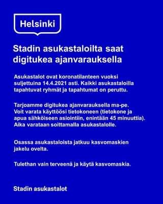 Kuvassa voi olla tekstissä sanotaan Helsinki Stadin asukastaloilta saat digitukea ajanvarauksella Asukastalot ovat koronatilanteen vuoksi suljettuina 14.4.2021 asti. Kaikki asukastaloilla tapahtuvat ryhmät ja tapahtumat on peruttu. Tarjoamme digitukea ajanvarauksella ma-pe. Voit varata käyttöösi tietokoneen (tietokone ja apua sähköiseen asiointiin, enintään 45 minuuttia). Aika varataan soittamalla asukastalolle. Osassa asukastaloista jatkuu kasvomaskien jakelu ovelta. Tulethan vain terveenä ja käytä kasvomaskia. Stadin asukastalot